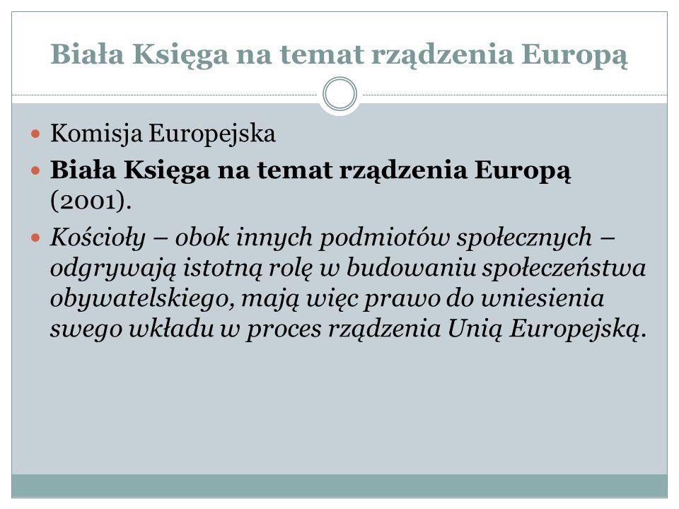 Biała Księga na temat rządzenia Europą Komisja Europejska Biała Księga na temat rządzenia Europą (2001). Kościoły – obok innych podmiotów społecznych