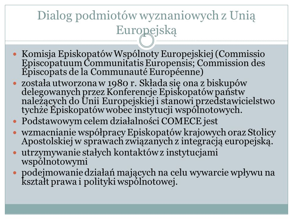 Dialog podmiotów wyznaniowych z Unią Europejską Komisja Episkopatów Wspólnoty Europejskiej (Commissio Episcopatuum Communitatis Europensis; Commission des Épiscopats de la Communauté Européenne) została utworzona w 1980 r.