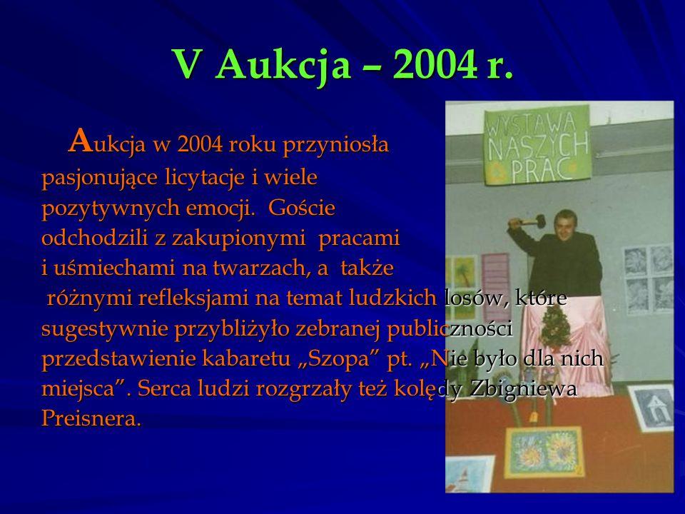 V Aukcja – 2004 r. A ukcja w 2004 roku przyniosła pasjonujące licytacje i wiele pozytywnych emocji. Goście odchodzili z zakupionymi pracami i uśmiecha