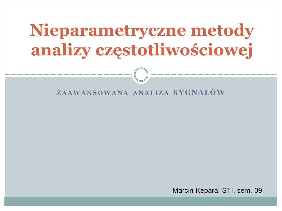 ZAAWANSOWANA ANALIZA SYGNAŁÓW Nieparametryczne metody analizy częstotliwościowej Marcin Kępara, STI, sem. 09