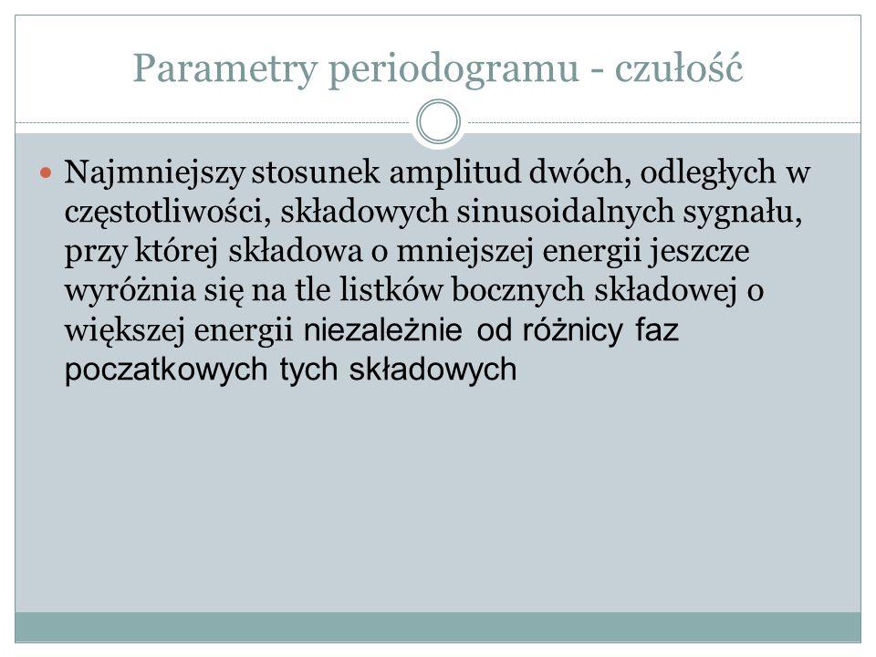 Parametry periodogramu - czułość Najmniejszy stosunek amplitud dwóch, odległych w częstotliwości, składowych sinusoidalnych sygnału, przy której składowa o mniejszej energii jeszcze wyróżnia się na tle listków bocznych składowej o większej energii niezależnie od różnicy faz poczatkowych tych składowych