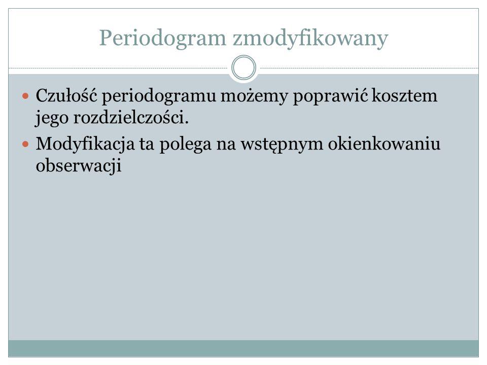 Periodogram zmodyfikowany Czułość periodogramu możemy poprawić kosztem jego rozdzielczości. Modyfikacja ta polega na wstępnym okienkowaniu obserwacji