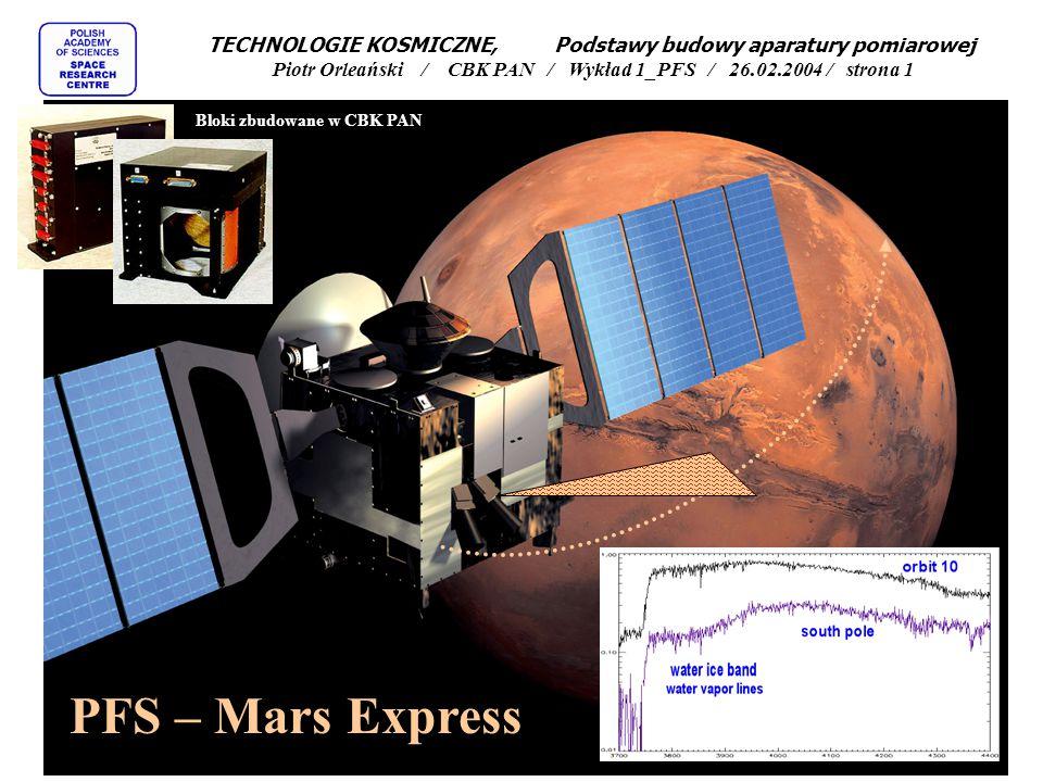 TECHNOLOGIE KOSMICZNE, Podstawy budowy aparatury pomiarowej Piotr Orleański / CBK PAN / Wykład 1_PFS / 26.02.2004 / strona 12 Próba zaprojektowania spektrometru fourierowskiego - Planetary Fourier Spectrometer (PFS) dla misji ESA - Mars Express Start 2 czerwca 2003 z Bajkonuru Wejście na orbitę marsjańską 24 grudnia 2003 Oddzielenie się lądownika Beagle 19 grudnia 2003