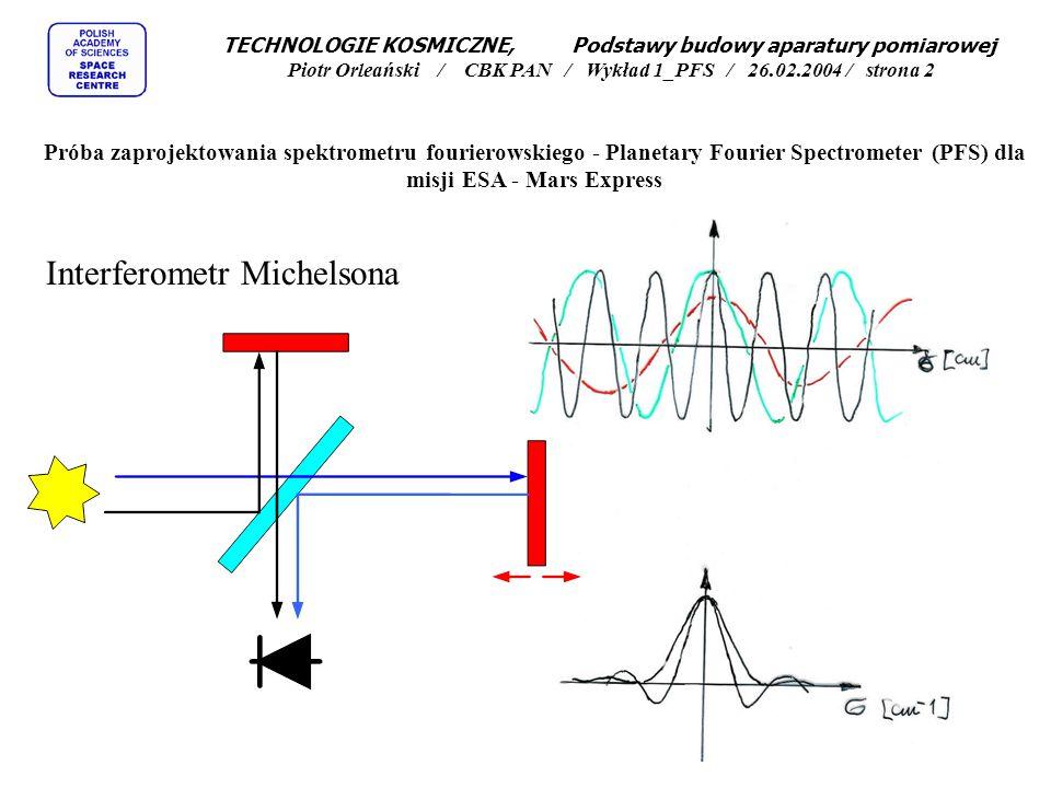 TECHNOLOGIE KOSMICZNE, Podstawy budowy aparatury pomiarowej Piotr Orleański / CBK PAN / Wykład 1_PFS / 26.02.2004 / strona 3 Próba zaprojektowania spektrometru fourierowskiego - Planetary Fourier Spectrometer (PFS) dla misji ESA - Mars Express Dwa typy pomiarów za pomocą spektrometrów fourierowskich