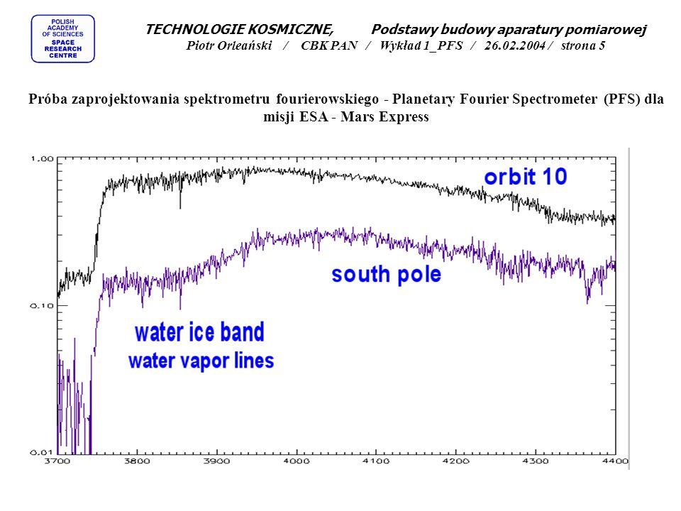 TECHNOLOGIE KOSMICZNE, Podstawy budowy aparatury pomiarowej Piotr Orleański / CBK PAN / Wykład 1_PFS / 26.02.2004 / strona 6 Próba zaprojektowania spektrometru fourierowskiego - Planetary Fourier Spectrometer (PFS) dla misji ESA - Mars Express Zalety spektrometrów fourierowskich: Wysoka czułość optyczna, Wysoka czułość energetyczna, Pomiar całego spektrum w tym samym momencie, Rozdzielczość ograniczona przede wszystkim częstotliwością próbkowania, Duży zakres spektralny ograniczony przesuwem zwierciadła, Możliwośc bezpośredniej obróbki matematycznej na sygnale z uwzględnieniem charakterystyki przyrządu.