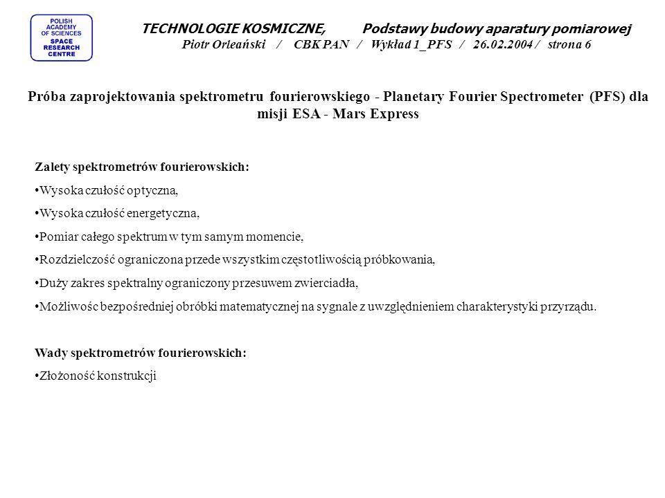 TECHNOLOGIE KOSMICZNE, Podstawy budowy aparatury pomiarowej Piotr Orleański / CBK PAN / Wykład 1_PFS / 26.02.2004 / strona 7 Próba zaprojektowania spektrometru fourierowskiego - Planetary Fourier Spectrometer (PFS) dla misji ESA - Mars Express Przykład spektrometru fourierowskiego - egzemplarz prototypowy (laboratoryjny) wykonany dla misji CESAR