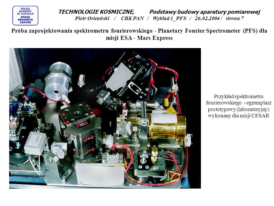 """TECHNOLOGIE KOSMICZNE, Podstawy budowy aparatury pomiarowej Piotr Orleański / CBK PAN / Wykład 1_PFS / 26.02.2004 / strona 8 Próba zaprojektowania spektrometru fourierowskiego - Planetary Fourier Spectrometer (PFS) dla misji ESA - Mars Express Założenia dla PFS: Dwa kanały pomiarowe: SW 1.2 -5.0  m, LW 5-50  m, lub SW 2000-8000 cm -1, LW 230-2000 cm -1 Rozdzielczość spektralna 2cm -1, Pole widzenia 2 deg, Detektory: SW PbSe, 0,7x0,7mm, NEP 1*10 -12 W/Hz^.5, LW LiTaO 3,1.4 mm, 4* 10 -10 W/Hz^.5 Interferometr typu """"double pendulum , zwierciadła """"cubic corner reflectors , Ruch zwierciadeł +/- 15mm, zmiana drogi optycznej 5mm Czas pomiaru 4.5sek, Interferogram dwustronny, SW 16384 próbki / 608nm, LW 4096 próbek / 2432nm, Laser referencyjny : dioda laserowa stabilizowana termicznie 1216 nm, zero-cross detection Spektrogram: SW 8192 punkty, LW 2048 punktów, dynamika 6000 poziomów, Obróbka FFT na pokładzie SW 3.35sek, LW 0.83sek, pamięć 32Mbits, Masa około 30kg, z czego 20kg to blok interferometru, Pobór mocy około 40W"""
