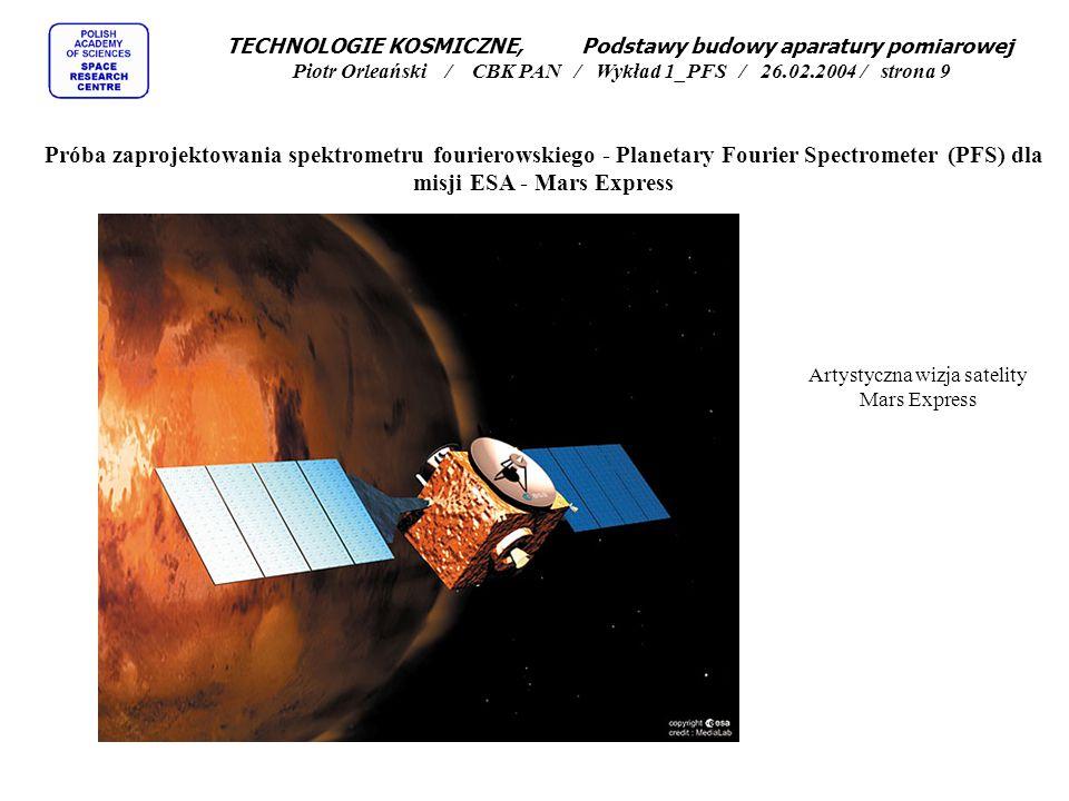 TECHNOLOGIE KOSMICZNE, Podstawy budowy aparatury pomiarowej Piotr Orleański / CBK PAN / Wykład 1_PFS / 26.02.2004 / strona 20 Próba zaprojektowania spektrometru fourierowskiego - Planetary Fourier Spectrometer (PFS) dla misji ESA - Mars Express Testy skanera spektrometru fourierowskiego PFS