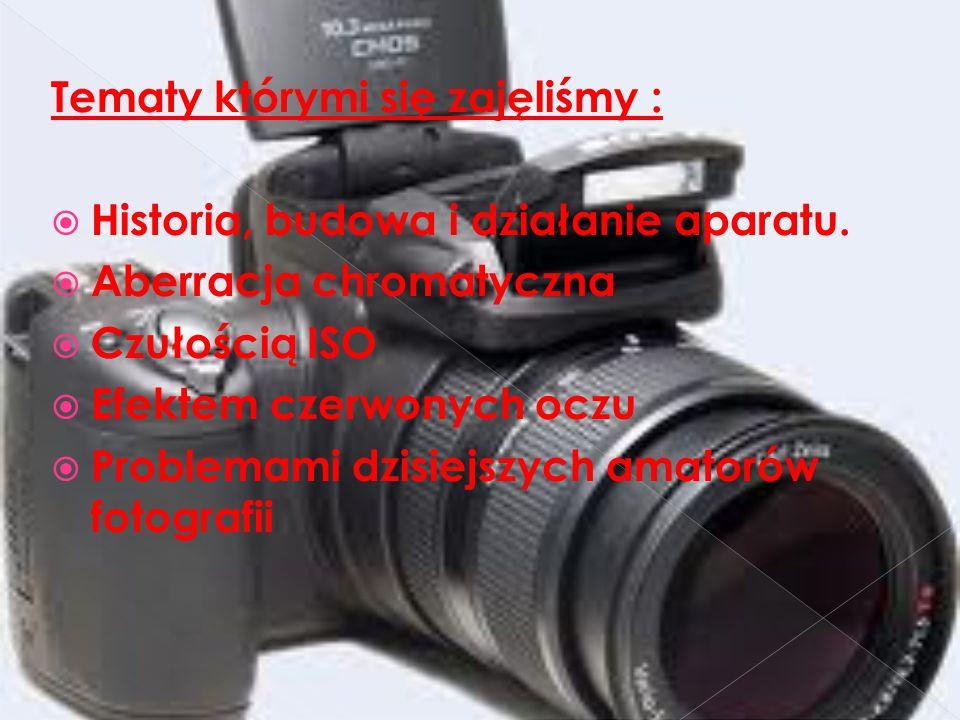 Tematy którymi się zajęliśmy :  Historia, budowa i działanie aparatu.  Aberracja chromatyczna  Czułością ISO  Efektem czerwonych oczu  Problemami