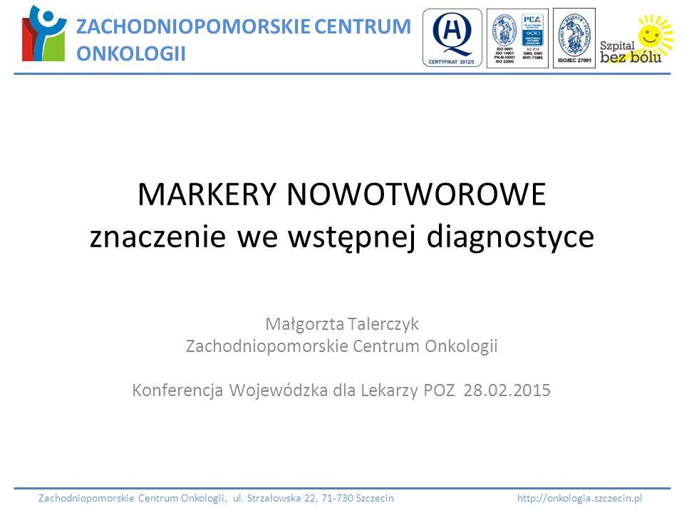 MARKERY NOWOTWOROWE znaczenie we wstępnej diagnostyce Małgorzta Talerczyk Zachodniopomorskie Centrum Onkologii Konferencja Wojewódzka dla Lekarzy POZ