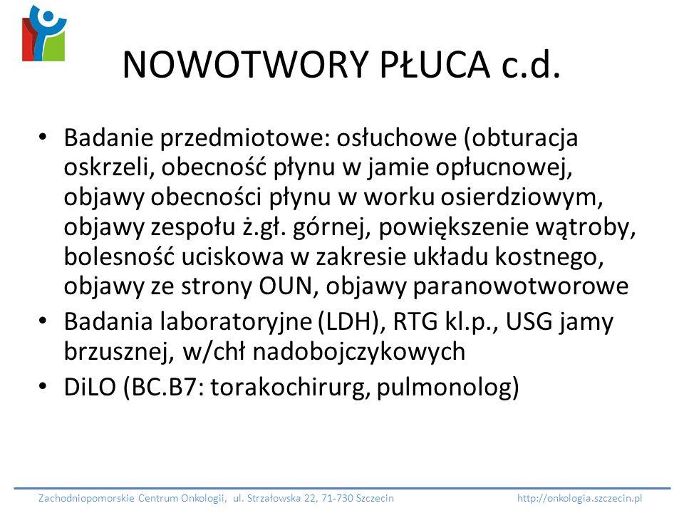 NOWOTWORY PŁUCA c.d. Badanie przedmiotowe: osłuchowe (obturacja oskrzeli, obecność płynu w jamie opłucnowej, objawy obecności płynu w worku osierdziow