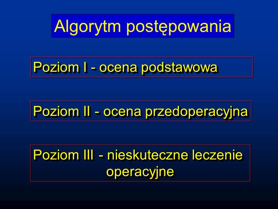 Algorytm postępowania Poziom II - ocena przedoperacyjna Poziom III - nieskuteczne leczenie operacyjne operacyjne Poziom III - nieskuteczne leczenie operacyjne operacyjne Poziom I - ocena podstawowa