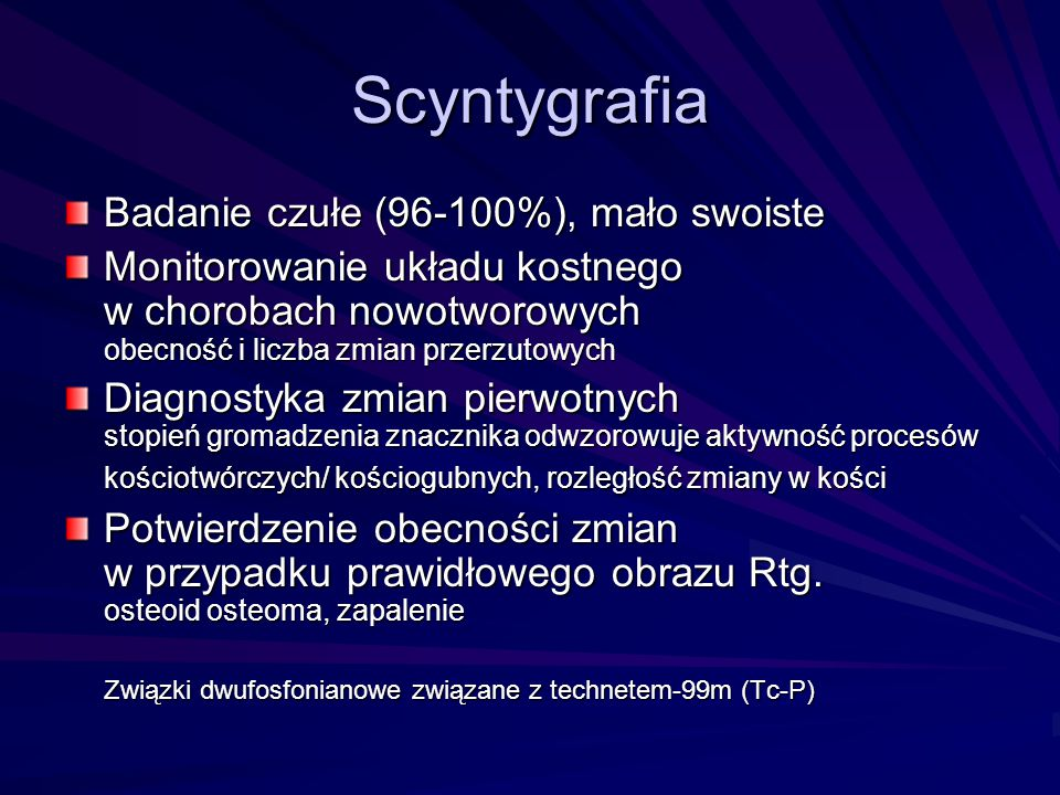 Scyntygrafia Badanie czułe (96-100%), mało swoiste Monitorowanie układu kostnego w chorobach nowotworowych obecność i liczba zmian przerzutowych Diagn
