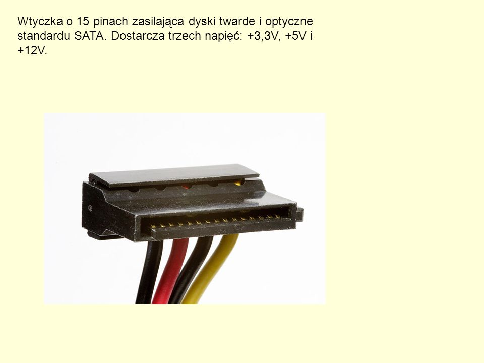 Wtyczka o 15 pinach zasilająca dyski twarde i optyczne standardu SATA. Dostarcza trzech napięć: +3,3V, +5V i +12V.