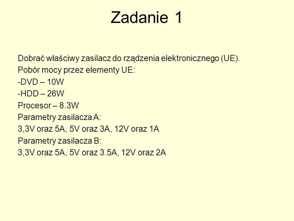 Zadanie 1 Dobrać właściwy zasilacz do rządzenia elektronicznego (UE). Pobór mocy przez elementy UE: -DVD – 10W -HDD – 26W Procesor – 8.3W Parametry za