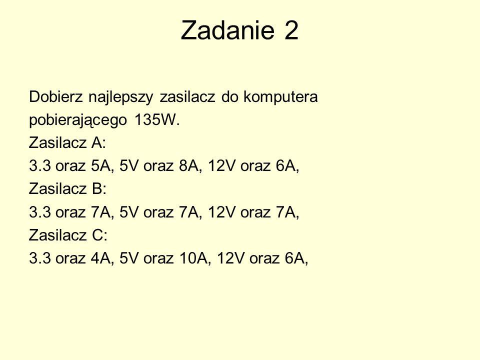 Zadanie 2 Dobierz najlepszy zasilacz do komputera pobierającego 135W. Zasilacz A: 3.3 oraz 5A, 5V oraz 8A, 12V oraz 6A, Zasilacz B: 3.3 oraz 7A, 5V or