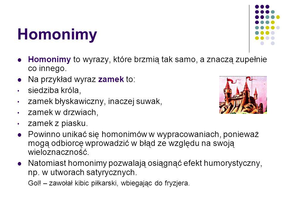 Homonimy Homonimy to wyrazy, które brzmią tak samo, a znaczą zupełnie co innego.