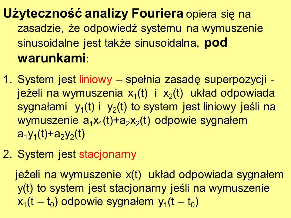 Użyteczność analizy Fouriera opiera się na zasadzie, że odpowiedź systemu na wymuszenie sinusoidalne jest także sinusoidalna, pod warunkami : 1.System