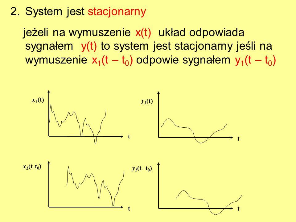 2.System jest stacjonarny jeżeli na wymuszenie x(t) układ odpowiada sygnałem y(t) to system jest stacjonarny jeśli na wymuszenie x 1 (t – t 0 ) odpowi