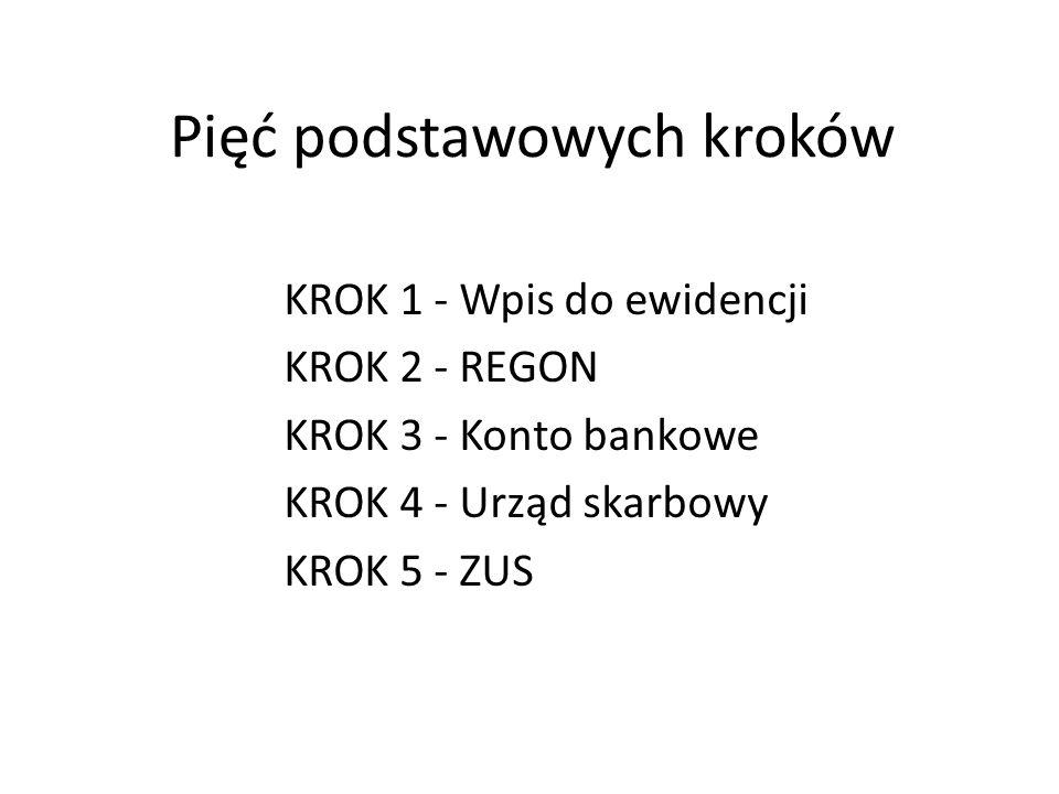 Pięć podstawowych kroków KROK 1 - Wpis do ewidencji KROK 2 - REGON KROK 3 - Konto bankowe KROK 4 - Urząd skarbowy KROK 5 - ZUS