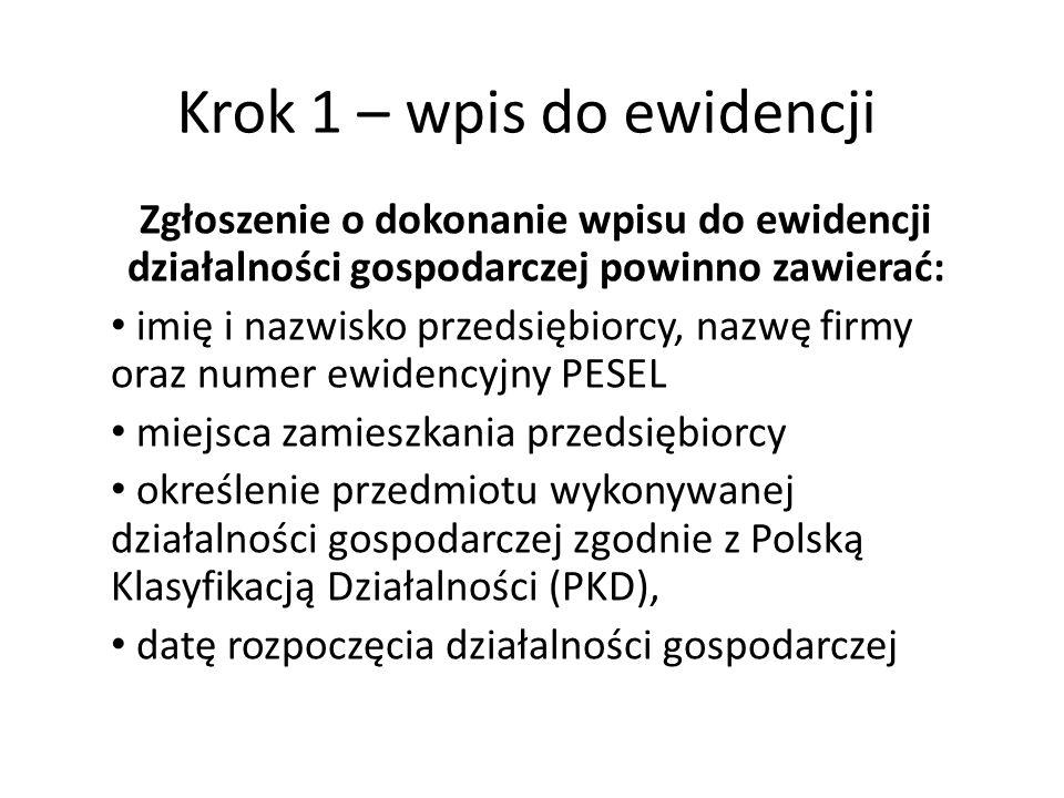 Zgłoszenie o dokonanie wpisu do ewidencji działalności gospodarczej powinno zawierać: imię i nazwisko przedsiębiorcy, nazwę firmy oraz numer ewidencyjny PESEL miejsca zamieszkania przedsiębiorcy określenie przedmiotu wykonywanej działalności gospodarczej zgodnie z Polską Klasyfikacją Działalności (PKD), datę rozpoczęcia działalności gospodarczej Krok 1 – wpis do ewidencji