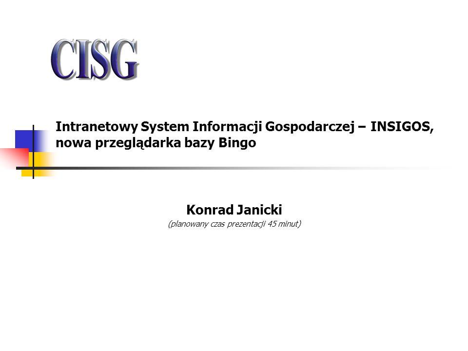 Intranetowy System Informacji Gospodarczej – INSIGOS, nowa przeglądarka bazy Bingo Konrad Janicki (planowany czas prezentacji 45 minut)
