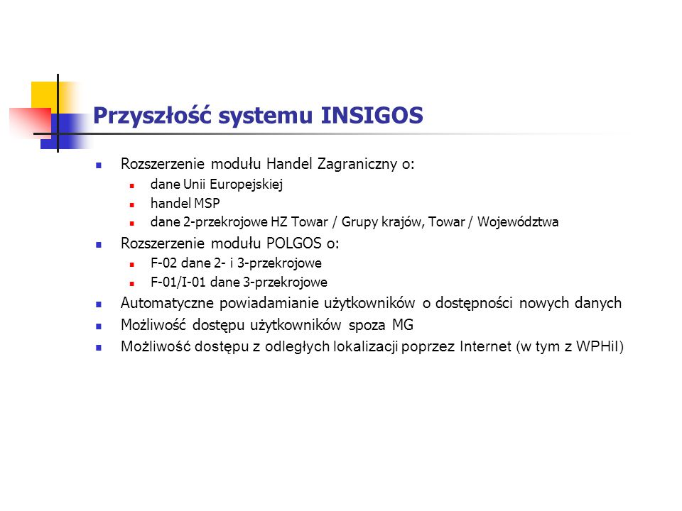 Przyszłość systemu INSIGOS Rozszerzenie modułu Handel Zagraniczny o: dane Unii Europejskiej handel MSP dane 2-przekrojowe HZ Towar / Grupy krajów, Tow