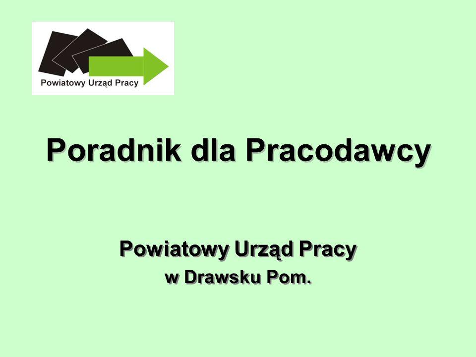 Poradnik dla Pracodawcy Powiatowy Urząd Pracy w Drawsku Pom. Powiatowy Urząd Pracy w Drawsku Pom.