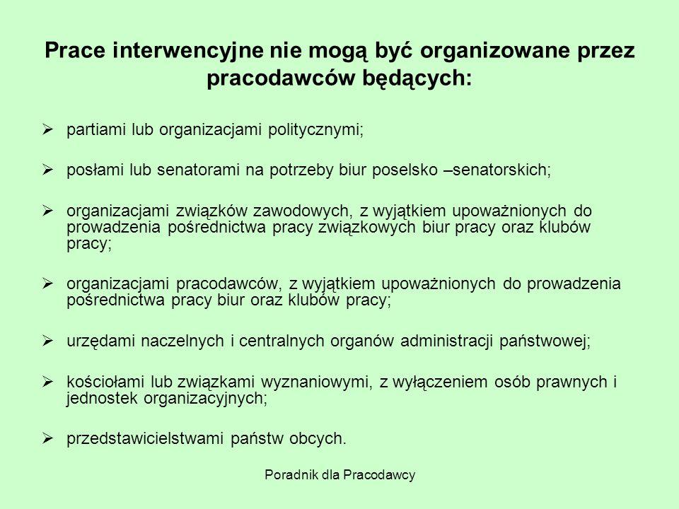 Poradnik dla Pracodawcy Prace interwencyjne nie mogą być organizowane przez pracodawców będących:  partiami lub organizacjami politycznymi;  posłami