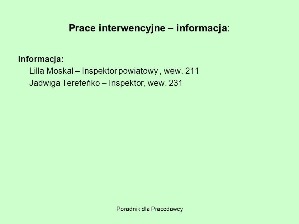 Poradnik dla Pracodawcy Prace interwencyjne – informacja: Informacja: Lilla Moskal – Inspektor powiatowy, wew. 211 Jadwiga Terefeńko – Inspektor, wew.