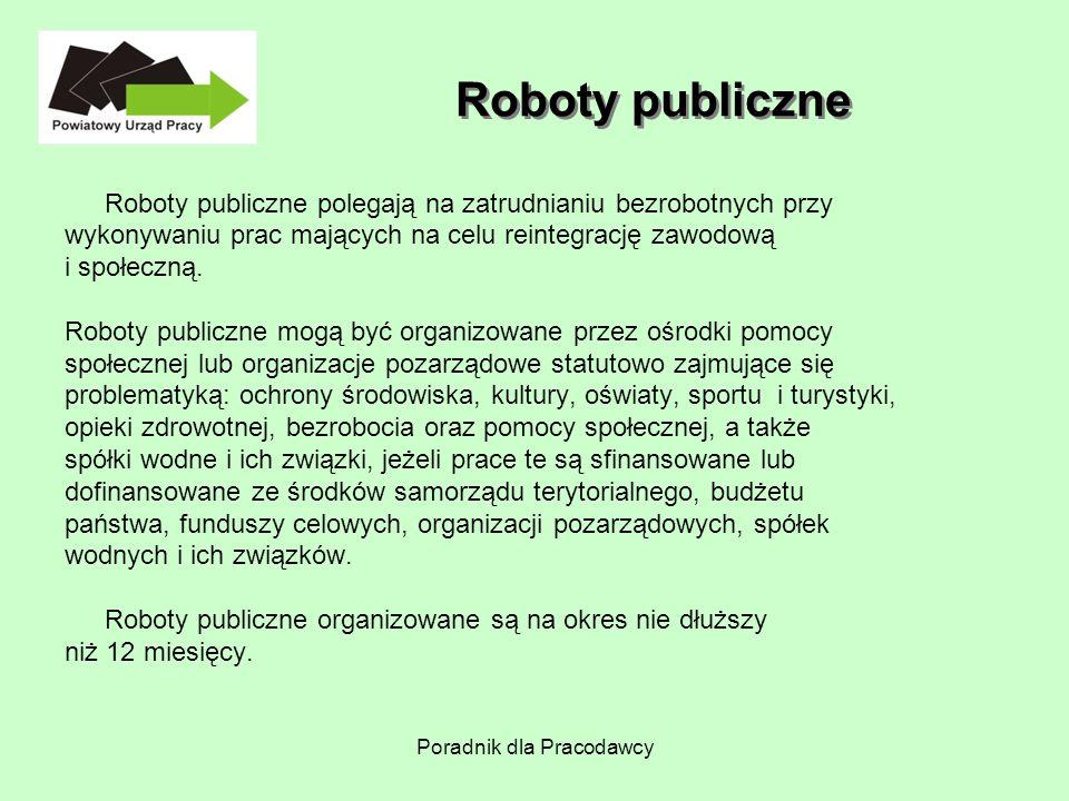 Poradnik dla Pracodawcy Roboty publiczne Roboty publiczne polegają na zatrudnianiu bezrobotnych przy wykonywaniu prac mających na celu reintegrację za