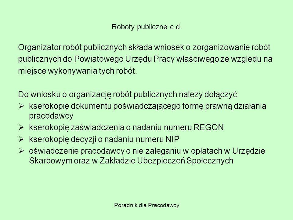 Poradnik dla Pracodawcy Roboty publiczne c.d. Organizator robót publicznych składa wniosek o zorganizowanie robót publicznych do Powiatowego Urzędu Pr