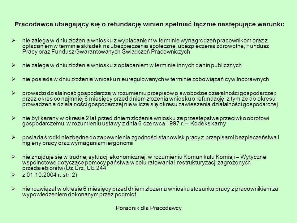 Poradnik dla Pracodawcy Pracodawca ubiegający się o refundację winien spełniać łącznie następujące warunki:  nie zalega w dniu złożenia wniosku z wyp