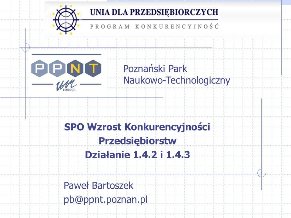 SPO Wzrost Konkurencyjności Przedsiębiorstw Działanie 1.4.2 i 1.4.3 Paweł Bartoszek pb@ppnt.poznan.pl Poznański Park Naukowo-Technologiczny