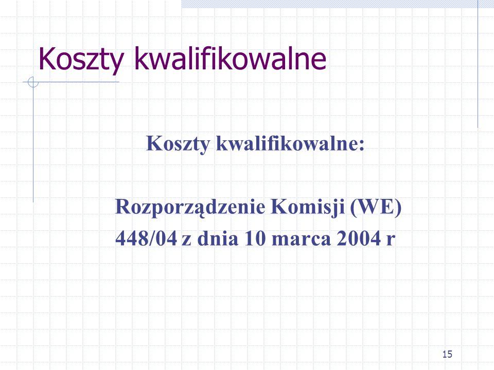 15 Koszty kwalifikowalne Koszty kwalifikowalne: Rozporządzenie Komisji (WE) 448/04 z dnia 10 marca 2004 r