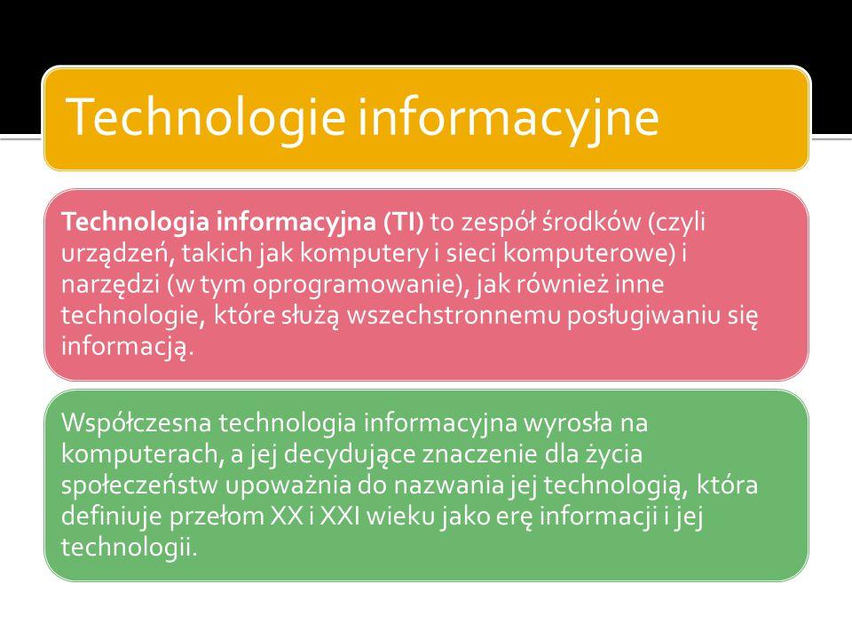 Technologie informacyjne Technologia informacyjna (TI) to zespół środków (czyli urządzeń, takich jak komputery i sieci komputerowe) i narzędzi (w tym