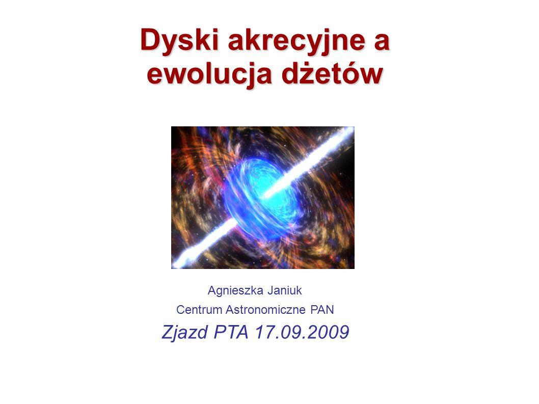 Agnieszka Janiuk Centrum Astronomiczne PAN Zjazd PTA 17.09.2009 Dyski akrecyjne a ewolucja dżetów