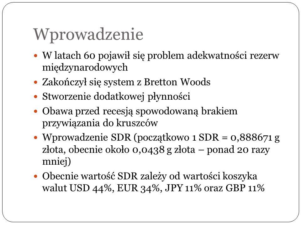 Wprowadzenie W latach 60 pojawił się problem adekwatności rezerw międzynarodowych Zakończył się system z Bretton Woods Stworzenie dodatkowej płynności Obawa przed recesją spowodowaną brakiem przywiązania do kruszców Wprowadzenie SDR (początkowo 1 SDR = 0,888671 g złota, obecnie około 0,0438 g złota – ponad 20 razy mniej) Obecnie wartość SDR zależy od wartości koszyka walut USD 44%, EUR 34%, JPY 11% oraz GBP 11%