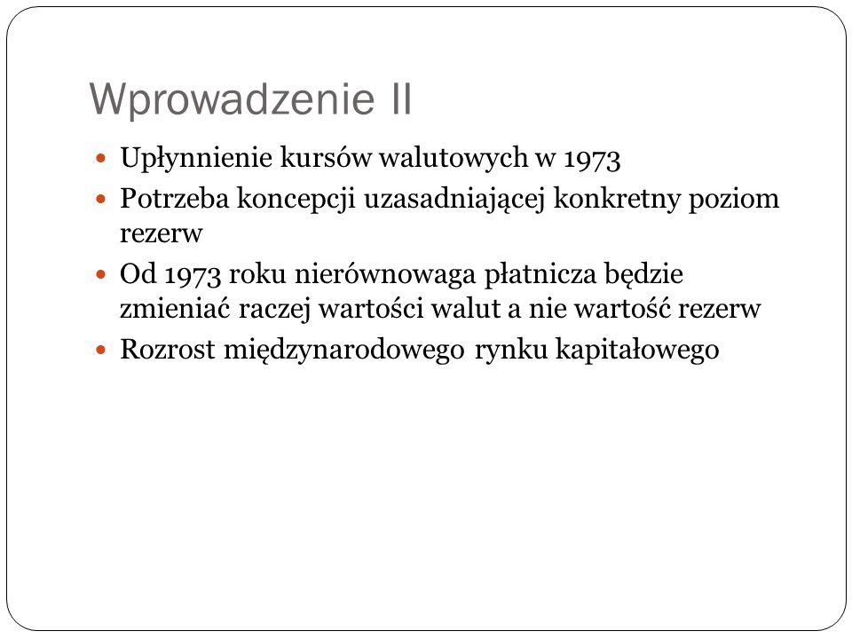 Wprowadzenie II Upłynnienie kursów walutowych w 1973 Potrzeba koncepcji uzasadniającej konkretny poziom rezerw Od 1973 roku nierównowaga płatnicza będ