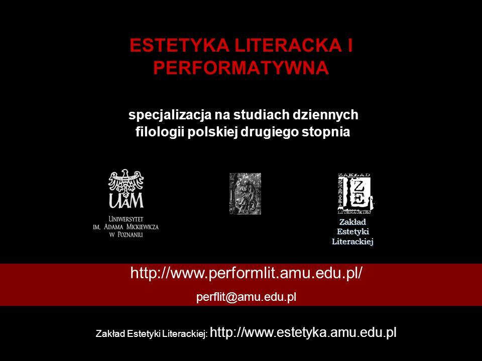 ESTETYKA LITERACKA I PERFORMATYWNA specjalizacja na studiach dziennych filologii polskiej drugiego stopnia Zakład Estetyki Literackiej http://www.performlit.amu.edu.pl/ perflit@amu.edu.pl Zakład Estetyki Literackiej: http://www.estetyka.amu.edu.pl