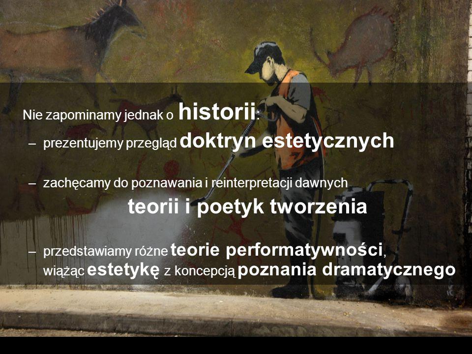 Nie zapominamy jednak o historii : –prezentujemy przegląd doktryn estetycznych –zachęcamy do poznawania i reinterpretacji dawnych teorii i poetyk tworzenia –przedstawiamy różne teorie performatywności, wiążąc estetykę z koncepcją poznania dramatycznego