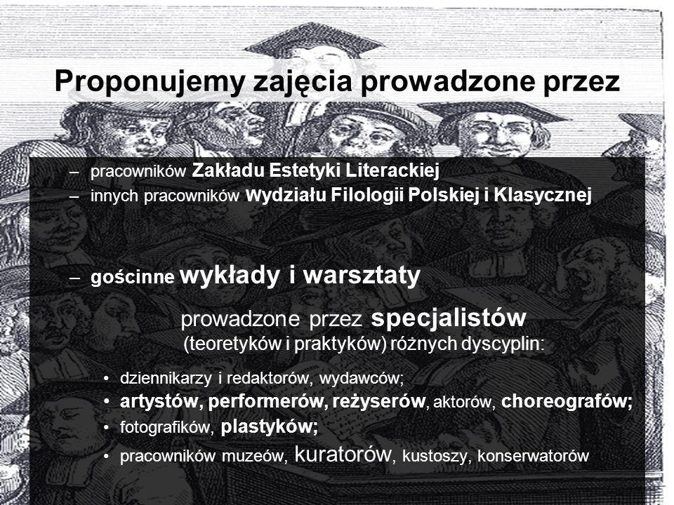 Proponujemy zajęcia prowadzone przez –pracowników Zakładu Estetyki Literackiej –innych pracowników W ydziału Filologii Polskiej i Klasycznej –gościnne wykłady i warsztaty prowadzone przez specjalistów (teoretyków i praktyków) różnych dyscyplin: dziennikarzy i redaktorów, wydawców; artystów, performerów, reżyserów, aktorów, choreografów; fotografików, plastyków; pracowników muzeów, kuratorów, kustoszy, konserwatorów