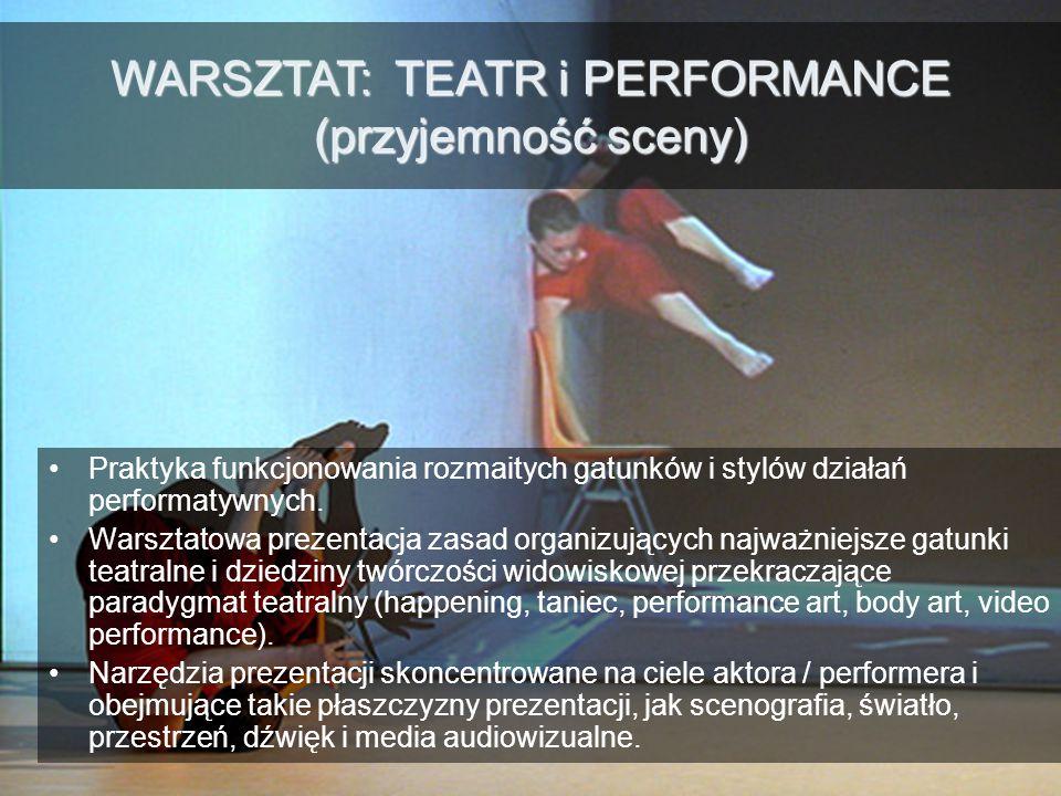 WARSZTAT: TEATR i PERFORMANCE (przyjemność sceny) Praktyka funkcjonowania rozmaitych gatunków i stylów działań performatywnych.