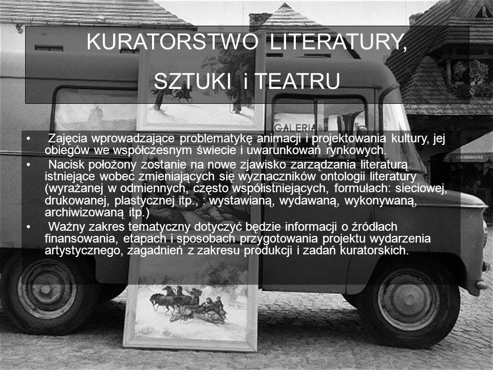 KURATORSTWO LITERATURY, SZTUKI i TEATRU Zajęcia wprowadzające problematykę animacji i projektowania kultury, jej obiegów we współczesnym świecie i uwarunkowań rynkowych.