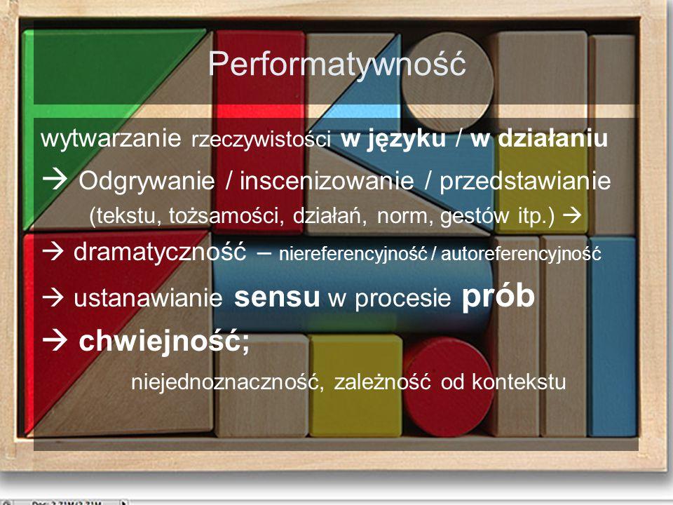Performatywność wytwarzanie rzeczywistości w języku / w działaniu  Odgrywanie / inscenizowanie / przedstawianie (tekstu, tożsamości, działań, norm, gestów itp.)   dramatyczność – niereferencyjność / autoreferencyjność  ustanawianie sensu w procesie prób  chwiejność; niejednoznaczność, zależność od kontekstu