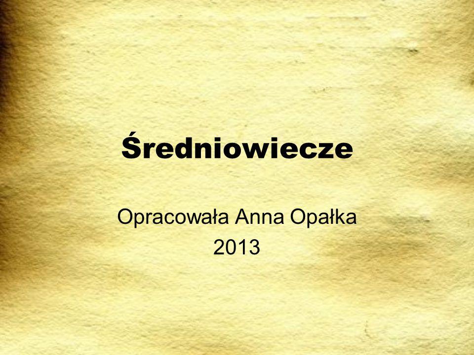 Średniowiecze Opracowała Anna Opałka 2013