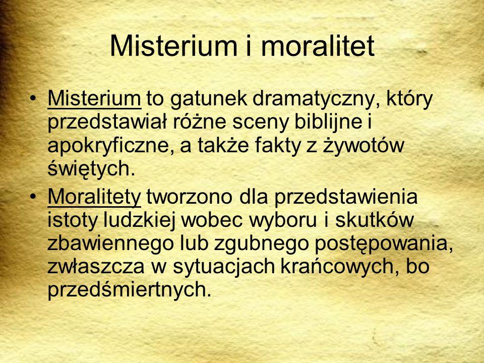 Misterium i moralitet Misterium to gatunek dramatyczny, który przedstawiał różne sceny biblijne i apokryficzne, a także fakty z żywotów świętych. Mora