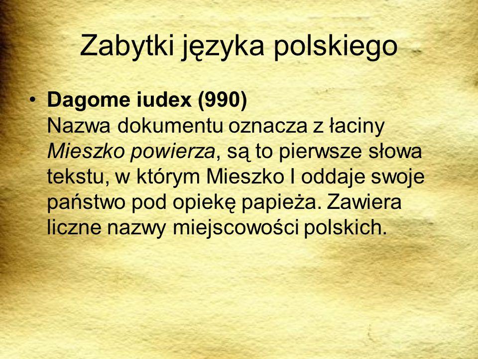 Zabytki języka polskiego Dagome iudex (990) Nazwa dokumentu oznacza z łaciny Mieszko powierza, są to pierwsze słowa tekstu, w którym Mieszko I oddaje