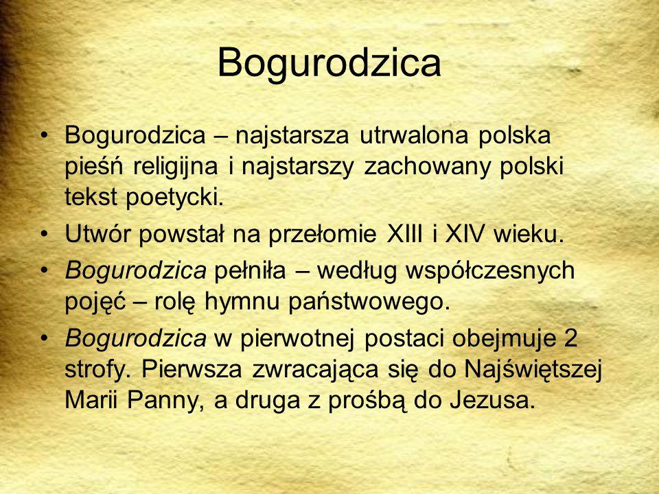 Bogurodzica Bogurodzica – najstarsza utrwalona polska pieśń religijna i najstarszy zachowany polski tekst poetycki. Utwór powstał na przełomie XIII i