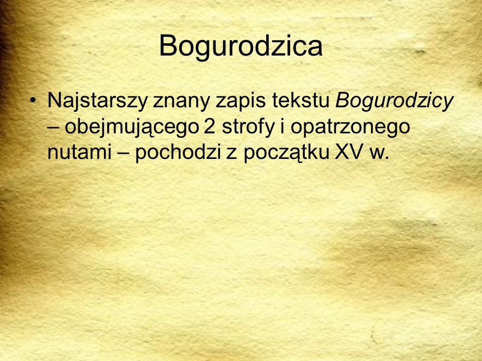 Bogurodzica Najstarszy znany zapis tekstu Bogurodzicy – obejmującego 2 strofy i opatrzonego nutami – pochodzi z początku XV w.